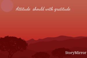 Attitude  should with gratitude