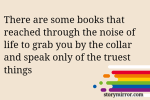 There are some books that reached through the noise of  life to grab you by the collar and speak only of the truest things