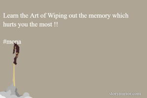 Learn the Art of Wiping out the memory which hurts you the most !!  #mona