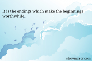 It is the endings which make the beginnings worthwhile...