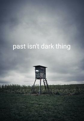 Past Isn't Dark Thing