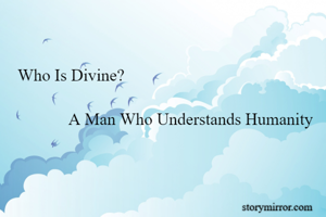 Who Is Divine?              A Man Who Understands Humanity