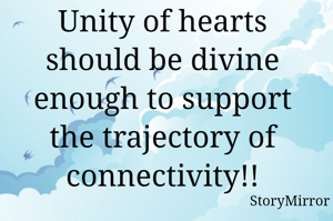 Unity of hearts should be divine enough to support the trajectory of connectivity!!