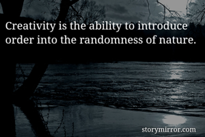Creativity is the ability to introduce order into the randomness of nature.
