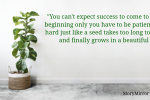 """You can't expect success to come to you in the beginning only you have to be patient and work hard just like a seed takes too long to germinate and finally grows in a beautiful tree"""