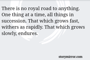 There is no royal road to anything. One thing at a time, all things in succession. That which grows fast, withers as rapidly. That which grows slowly, endures.