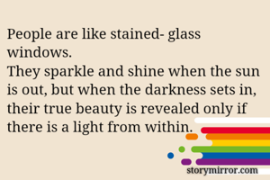 People are like stained- glass windows. They sparkle and shine when the sun is out, but when the darkness sets in, their true beauty is revealed only if there is a light from within.