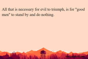 """All that is necessary for evil to triumph, is for """"good men"""" to stand by and do nothing."""