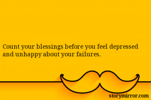 Count your blessings before you feel depressed and unhappy about your failures.