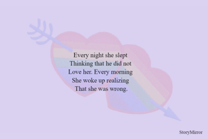 Every night she slept  Thinking that he did not  Love her. Every morning  She woke up realizing  That she was wrong.