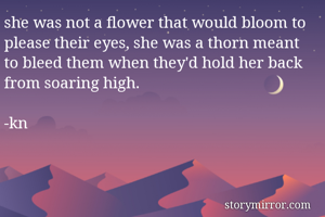 she was not a flower that would bloom to please their eyes, she was a thorn meant to bleed them when they'd hold her back from soaring high.  -kn