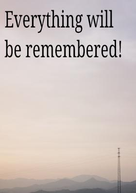 Everything will be remembered!