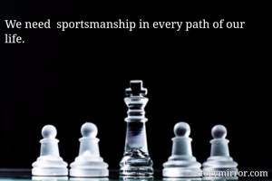 We need  sportsmanship in every path of our life.