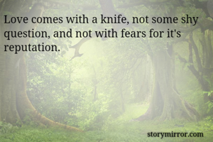 Love comes with a knife, not some shy question, and not with fears for it's reputation.