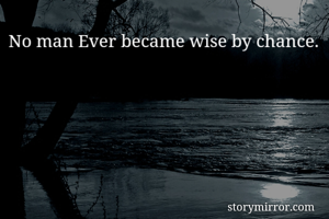 No man Ever became wise by chance.