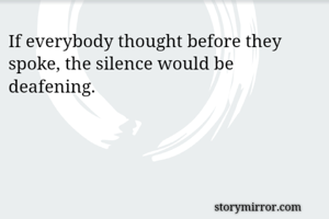 If everybody thought before they spoke, the silence would be deafening.