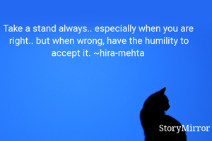 Take a stand always.. especially when you are right.. but when wrong, have the humility to accept it. ~hira-mehta