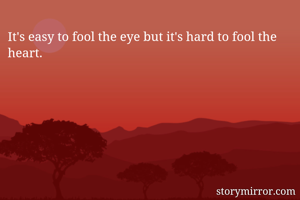 It's easy to fool the eye but it's hard to fool the heart.