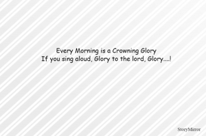 Every Morning is a Crowning Glory If you sing aloud, Glory to the lord, Glory....!