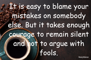 It is easy to blame your mistakes on somebody else. But it takes enough courage to remain silent and not to argue with fools.