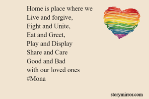 Home is place where we  Live and forgive, Fight and Unite, Eat and Greet, Play and Display Share and Care Good and Bad with our loved ones #Mona