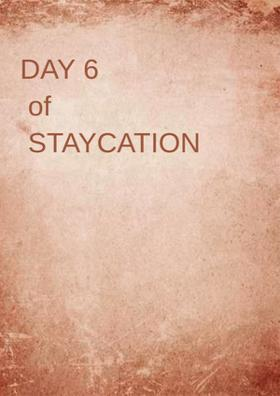 DAY 6 of STAYCATION