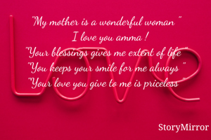 """""""My mother is a wonderful woman """"    I love you amma ! """"Your blessings gives me extent of life """" """"You keeps your smile for me always """" """"Your love you give to me is priceless """""""