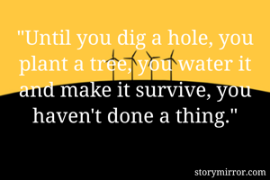 """""""Until you dig a hole, you plant a tree, you water it and make it survive, you haven't done a thing."""""""