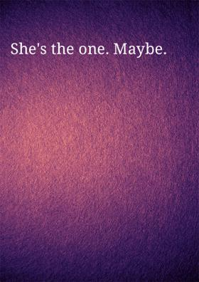 She's The One! Maybe.