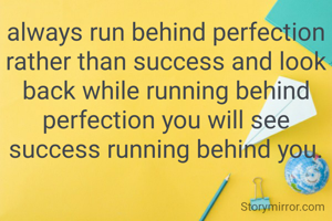 always run behind perfection rather than success and look back while running behind perfection you will see success running behind you.