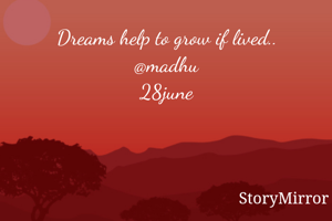 Dreams help to grow if lived.. @madhu 28june