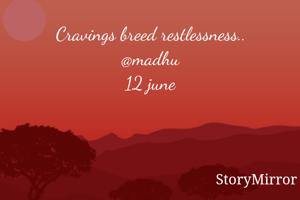 Cravings breed restlessness.. @madhu 12 june