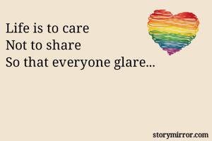 Life is to care Not to share So that everyone glare...