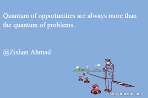 Quantum of opportunities are always more than the quantum of problems.   @Zishan Ahmad