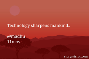Technology sharpens mankind..