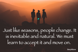 Just like seasons, people change. It is inevitable and natural. We must learn to accept it and move on.