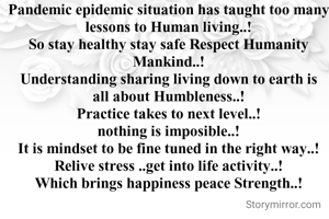 Pandemic epidemic situation has taught too many lessons to Human living..! So stay healthy stay safe Respect Humanity Mankind..! Understanding sharing living down to earth is all about Humbleness..! Practice takes to next level..! nothing is imposible..! It is mindset to be fine tuned in the right way..! Relive stress ..get into life activity..! Which brings happiness peace Strength..!