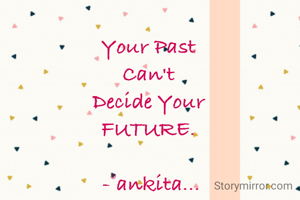 Your Past  Can't  Decide Your  FUTURE.   -©ankita...