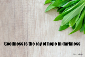 Goodness is the ray of hope in darkness