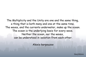 The Multiplicity and the Unity are one and the same thing, a thing that is both many and one at the same time. The waves, and the currents underwater, make up the ocean. The ocean is the underlying basis for every wave. Neither the ocean, nor the waves, can be understood in isolation from each other.