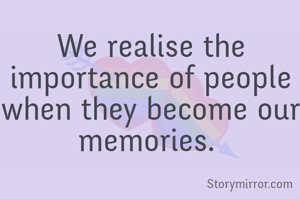 We realise the importance of people when they become our memories.
