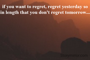if you want to regret, regret yesterday so in length that you don't regret tomorrow...