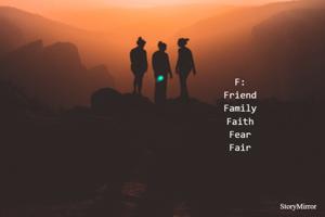 F: Friend Family Faith Fear Fair