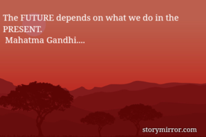 The FUTURE depends on what we do in the PRESENT.  Mahatma Gandhi....