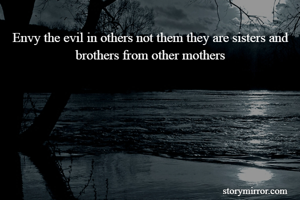 Envy the evil in others not them they are sisters and brothers from other mothers