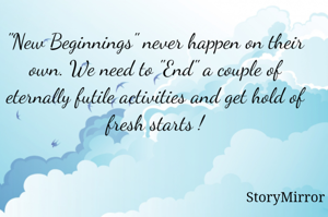 """""""New Beginnings"""" never happen on their own. We need to """"End"""" a couple of eternally futile activities and get hold of fresh starts !"""