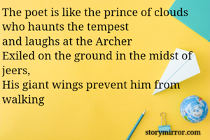 The poet is like the prince of clouds who haunts the tempest and laughs at the Archer Exiled on the ground in the midst of jeers, His giant wings prevent him from walking