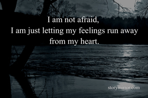 I am not afraid,  I am just letting my feelings run away from my heart.