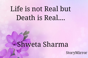 Life is not Real but Death is Real....   - Shweta Sharma