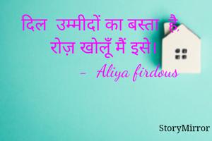 दिल  उम्मीदों का बस्ता  है, रोज़ खोलूँ मैं इसे।             -  Aliya firdous